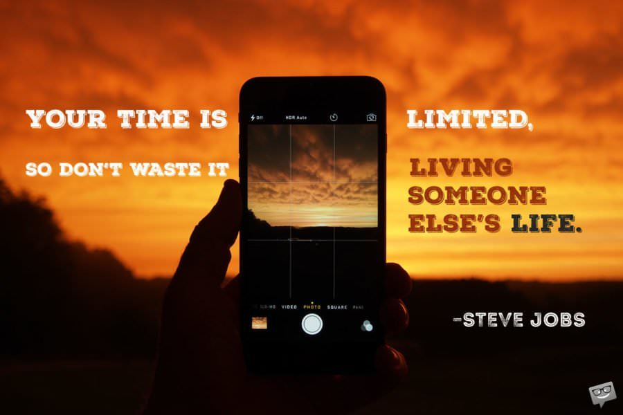 Your time is limited, so don't waste it living someone else's life. - Steve Jobs