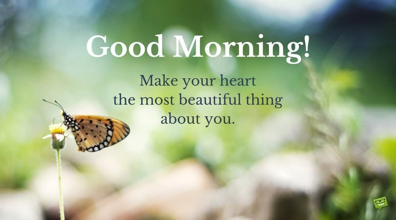Good Morning. Make your heart, the most beautiful thing about you.