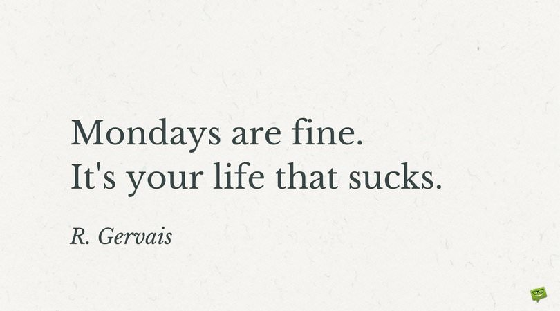 Mondays are fine. It's your life that sucks. R. Gervais