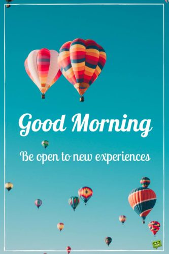 Good Morning. Be open to new experiences.