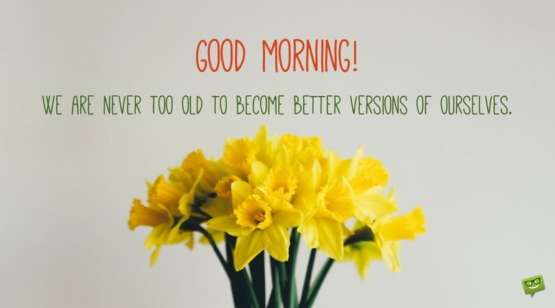 Good Morning! We are never too old to become better versions of ourselves.