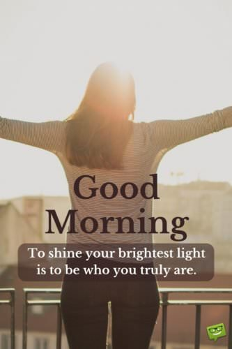 Good Morning. To shine your brightest light is to be who you truly are.
