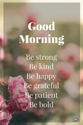 Good Morning. Be strong. Be kind. Be happy. Be grateful. Be patient. Be bold.