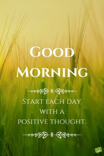 Good Morning. Start each day with a positive thought.