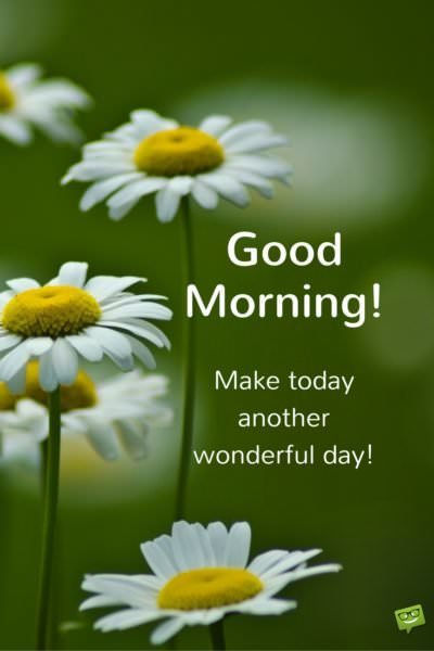 Good Morning. Make today another wonderful day!