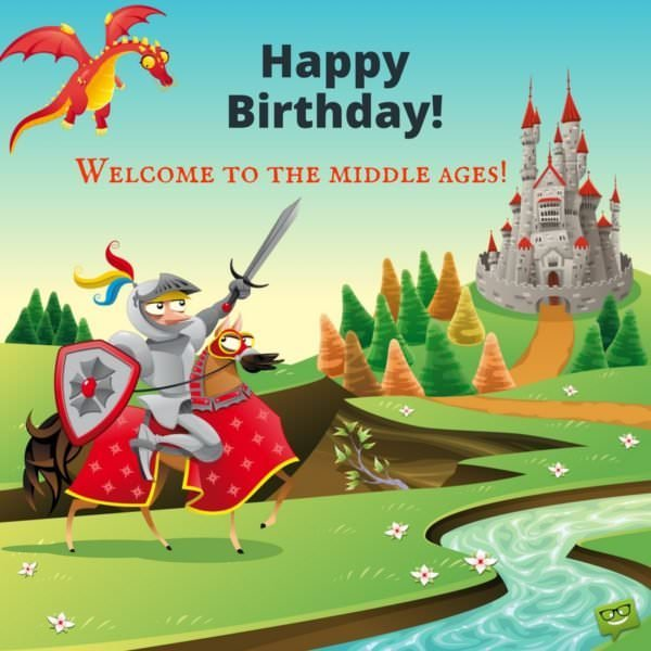 Happy Birthday! Welcome to the middle ages.