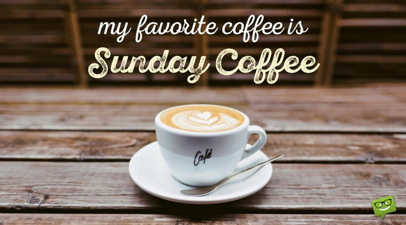My favorite coffee is Sunday coffee.