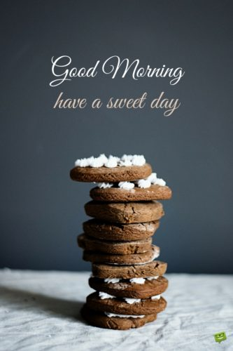 Good Morning. Have a sweet day.