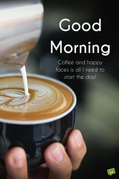Good morning. Coffee and friendly faces is all I need to start the day!