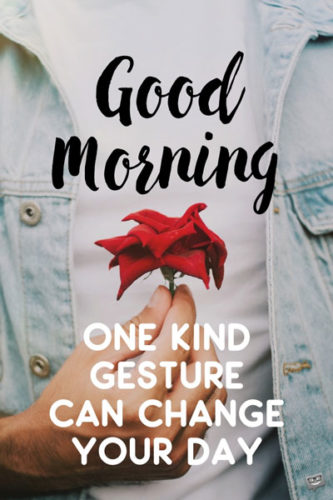 Good Morning. One kind gesture can change your day.
