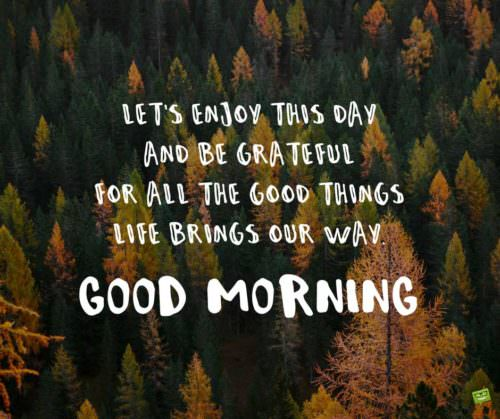 Let's enjoy this day and be grateful for all the good things life brings our way. Good Morning.