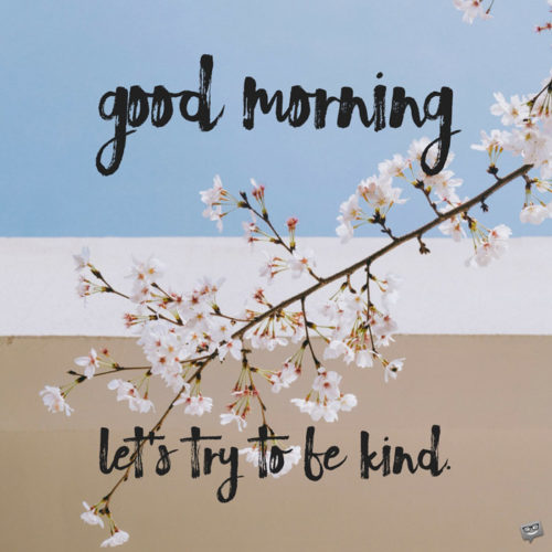 Good Morning. Let's try to be kind.