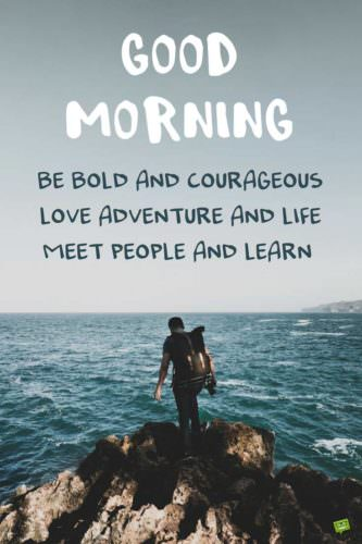 Good morning. Be bold and courageous. Love adventure and life. Meet people and learn.
