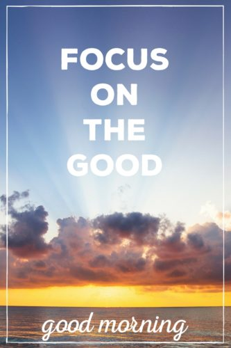 Focus on the good. Good Morning.