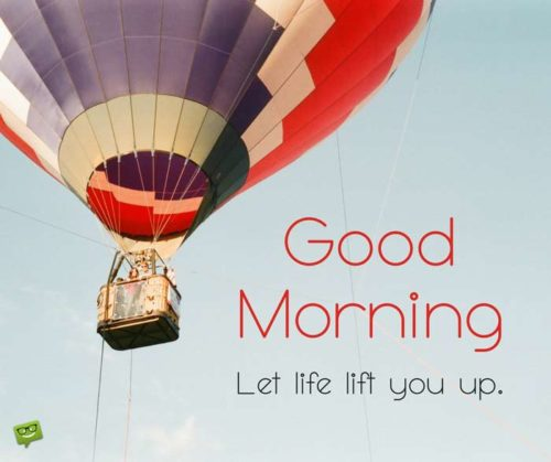 Good Morning. Let life lift you up.
