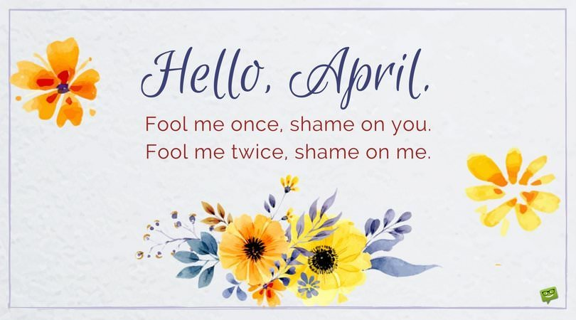 Hello, April. Fool me once, shame on you. Fool me twice, shame on me.