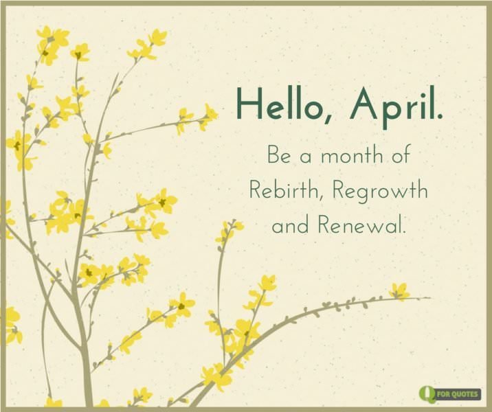 Hello, April. Be a month of rebirth, regrowth and renewal.