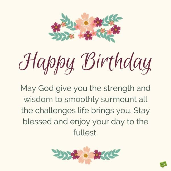 happy birthday may god give you the strength and wisdom to smoothly surmount all the