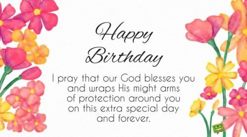 Happy Birthday. I pray that our God blesses you and wraps His might arms of protection around you on this extra special day and forever.