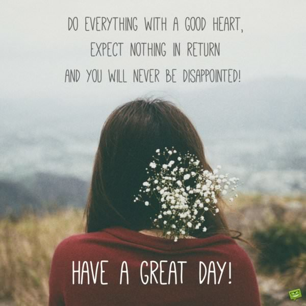 Do everything with a good heart, expect nothing in return and you will never be disappointed. Have a great day!