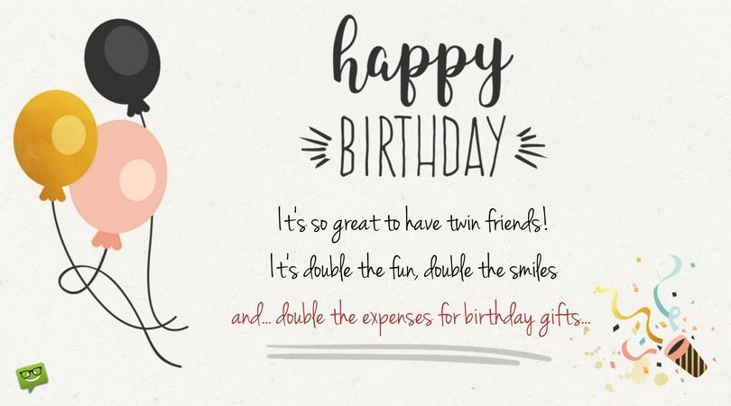 Happy Birthday! It's so great to have twin friends! It's double the fun, double the smiles and... double the expenses for birthday gifts...