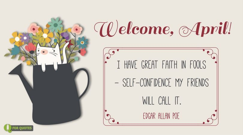 Welcome, April! I have great faith in fools - self-confidence my friends will call it. ― Edgar Allan Poe