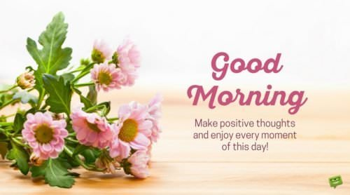 Good Morning. Make positive thoughts and enjoy every moment of this day! Instagram