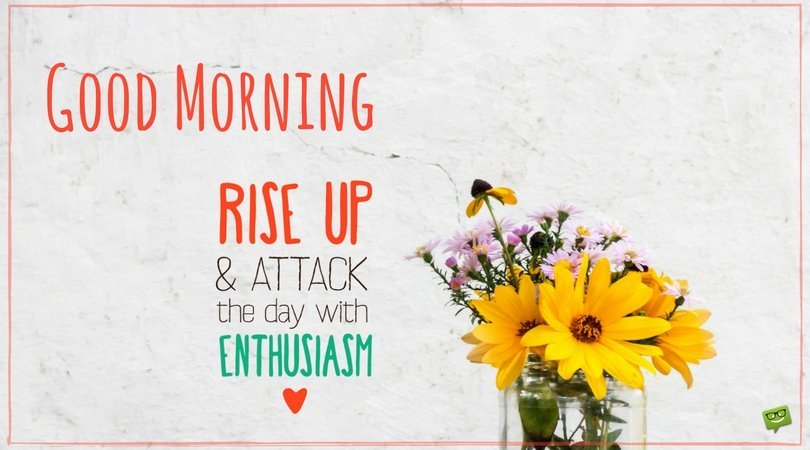 Good Morning. Rise up and attack the day with enthusiasm!