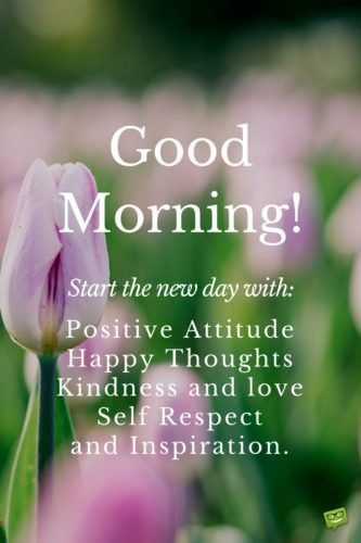 Good Morning! Start the new day with: Positive Attitude, Happy Thoughts, Kindness and love, Self-respect and Inspiration.