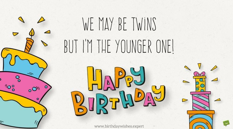 We may be twins but I'm the younger one! Happy Birthday.