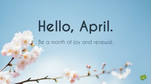 Hello, April. Be a month of joy and renewal.
