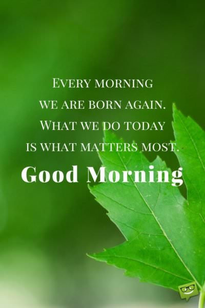 Every morning we are born again. What we do today is what matters most. Good Morning.