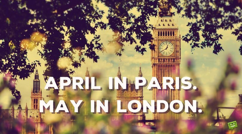 April in Paris. May in London.