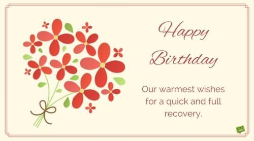 Happy Birthday. Our warmest wishes for a quick and full recovery.
