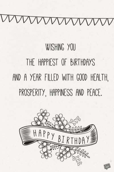 Wishing you the happiest of birthdays and a year filled with good health, prosperity, happiness and peace.