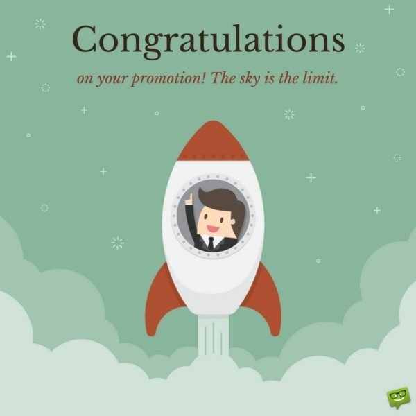 Congratulations on your promotion. The sky is the limit.