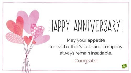 Happy Anniversary! May your appetite for each other's love and company always remain insatiable. Congrats.