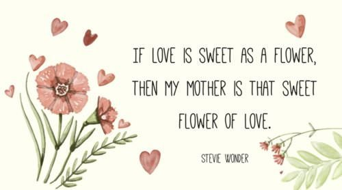 If love is sweet as a flower, then my mother is that sweet flower of love. Stevie Wonder.