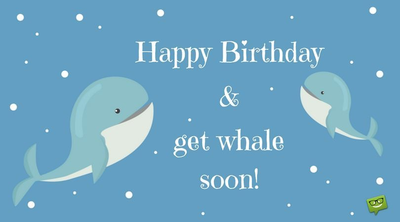 "Happy Birthday and get ""whale"" soon!"