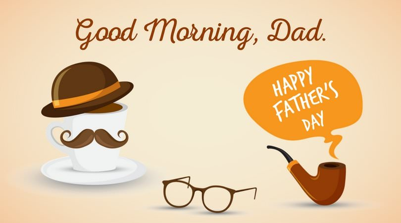 Good Morning, Dad. Happy Father's day.