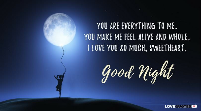 You are everything to me. You make me feel alive and whole. I love you so much, sweetheart. Good night.
