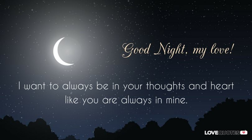 Good night, my love! I want to always be in your thoughts and heart like you are always in mine.