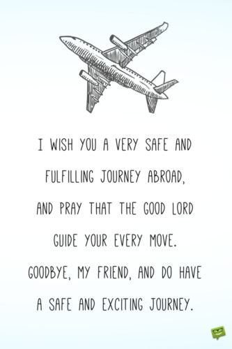 I wish you a very safe and fulfilling journey abroad, and pray that the good Lord guide your every move. Goodbye, my friend, and do have a safe and exciting journey.