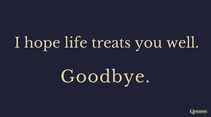 I hope life treats you well. Goodbye.