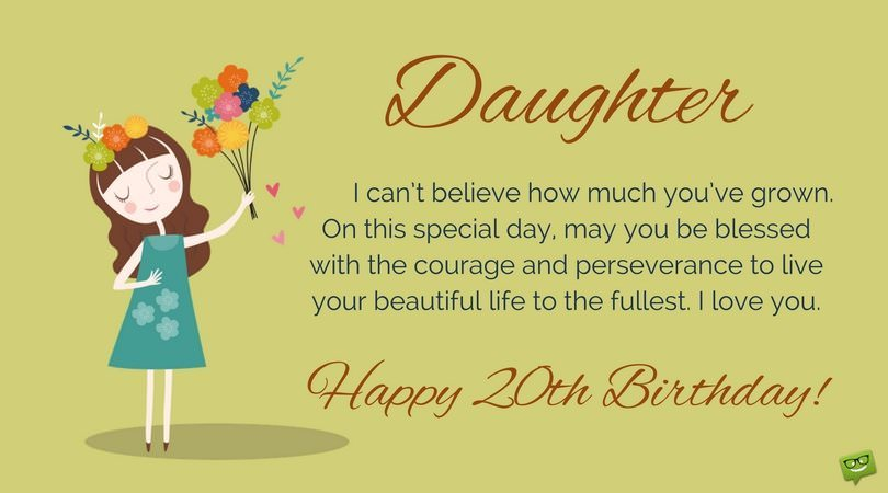 Daughter, I can't believe how much you've grown. On this special day, may you be blessed with the courage and perseverance to live your beautiful life to the fullest. I love you. Happy 20th Birthday.