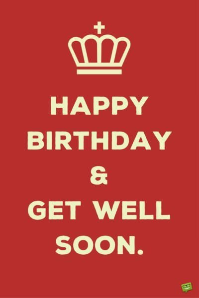 Happy Birthday and get well soon.