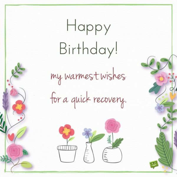 Happy Birthday! My warmest wishes for a quick recovery.