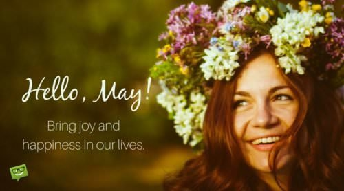 Hello, May! Bring joy and happiness in our lives.