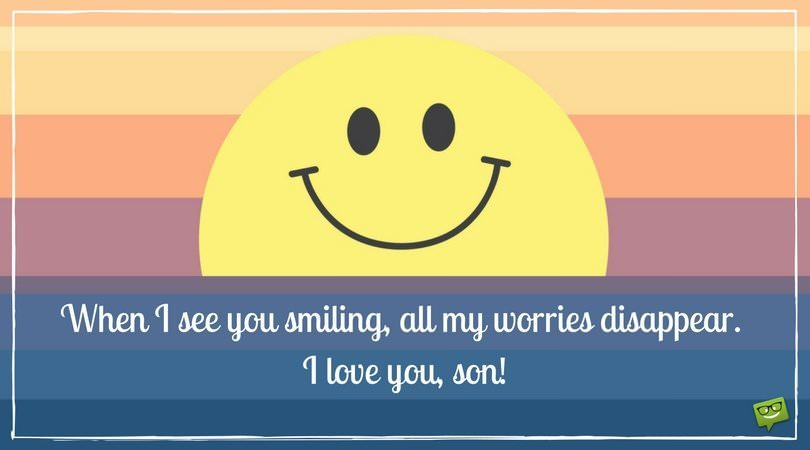 When I see you smiling, all my worries disappear. I love you, son.
