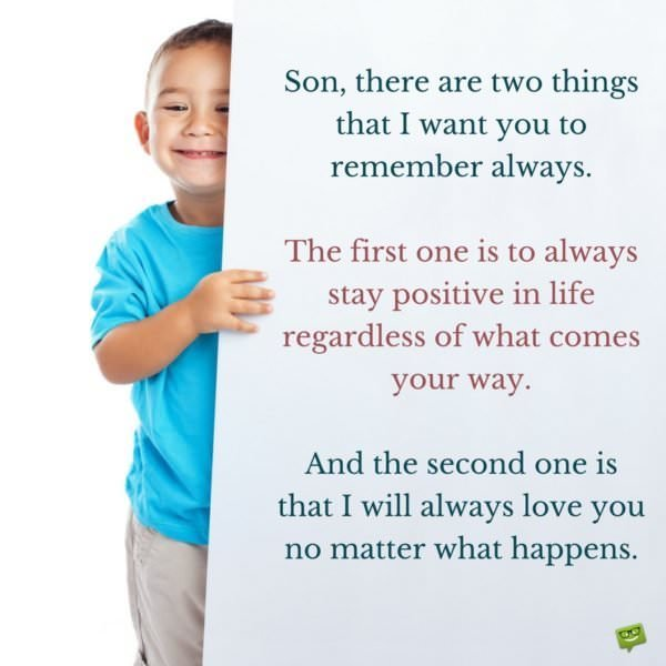 Son, there are two things that I want you to remember always. The first one is to always stay positive in life regardless of what comes your way. And the second one is that I will always love you no matter what happens.